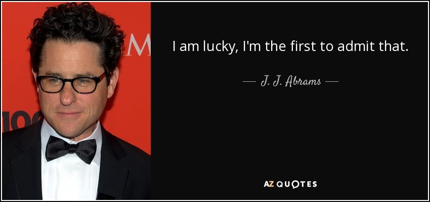 I am lucky, I'm the first to admit that. - J. J. Abrams