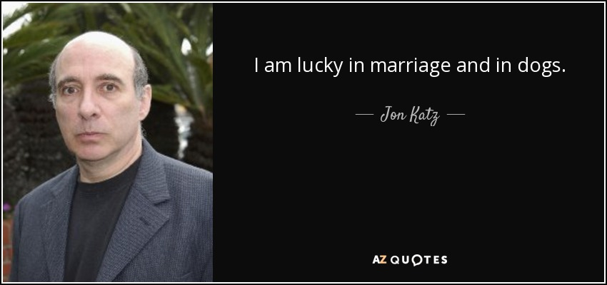 I am lucky in marriage and in dogs. - Jon Katz