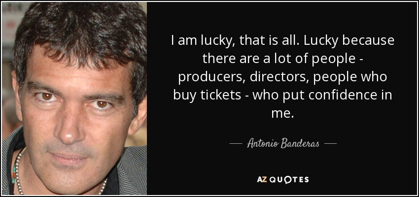 I am lucky, that is all. Lucky because there are a lot of people - producers, directors, people who buy tickets - who put confidence in me. - Antonio Banderas