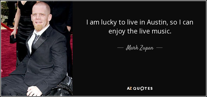 I am lucky to live in Austin, so I can enjoy the live music. - Mark Zupan