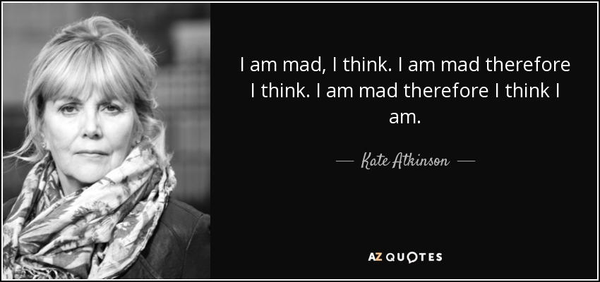 I am mad, I think. I am mad therefore I think. I am mad therefore I think I am. - Kate Atkinson