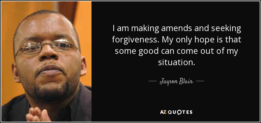 I am making amends and seeking forgiveness. My only hope is that some good can come out of my situation. - Jayson Blair