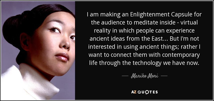 I am making an Enlightenment Capsule for the audience to meditate inside - virtual reality in which people can experience ancient ideas from the East... But I'm not interested in using ancient things; rather I want to connect them with contemporary life through the technology we have now. - Mariko Mori