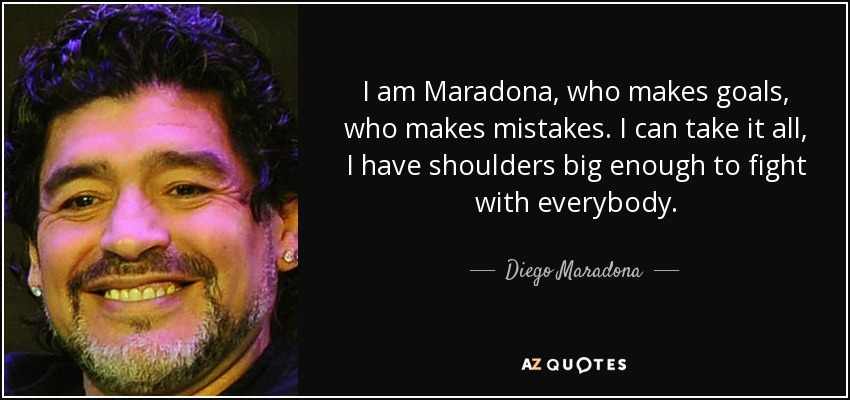 I am Maradona, who makes goals, who makes mistakes. I can take it all, I have shoulders big enough to fight with everybody. - Diego Maradona