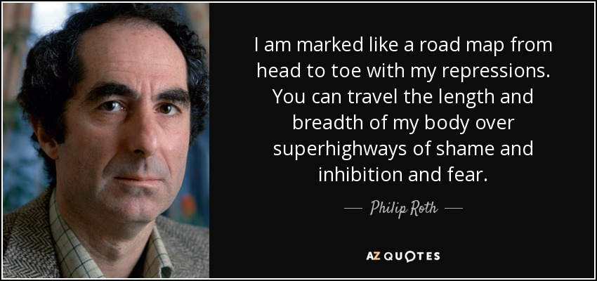 I am marked like a road map from head to toe with my repressions. You can travel the length and breadth of my body over superhighways of shame and inhibition and fear. - Philip Roth