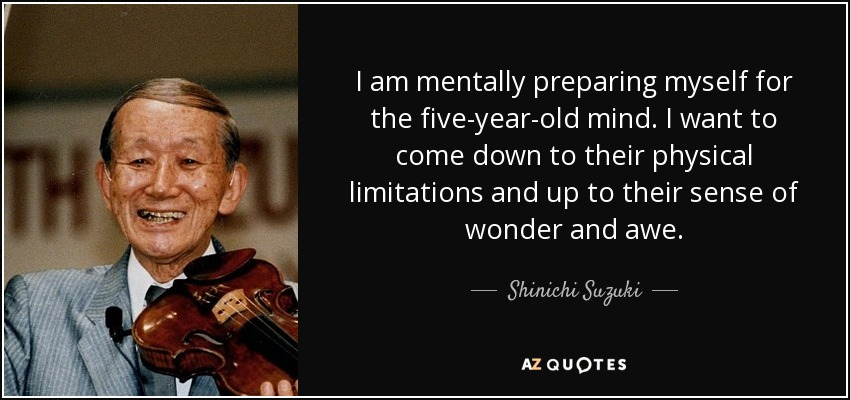 I am mentally preparing myself for the five-year-old mind. I want to come down to their physical limitations and up to their sense of wonder and awe. - Shinichi Suzuki