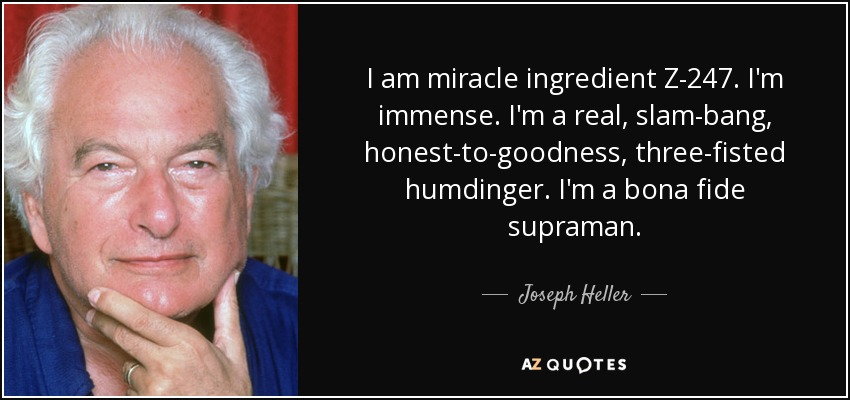 I am miracle ingredient Z-247. I'm immense. I'm a real, slam-bang, honest-to-goodness, three-fisted humdinger. I'm a bona fide supraman. - Joseph Heller