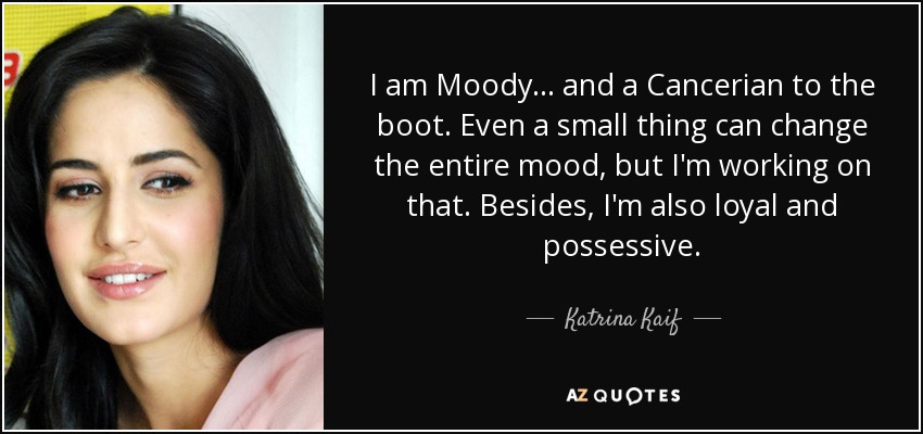 I am Moody... and a Cancerian to the boot. Even a small thing can change the entire mood, but I'm working on that. Besides, I'm also loyal and possessive. - Katrina Kaif