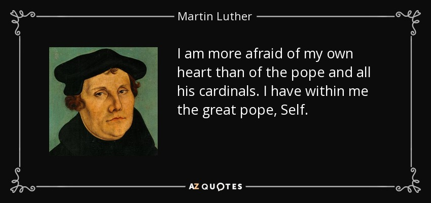 I am more afraid of my own heart than of the pope and all his cardinals. I have within me the great pope, Self. - Martin Luther