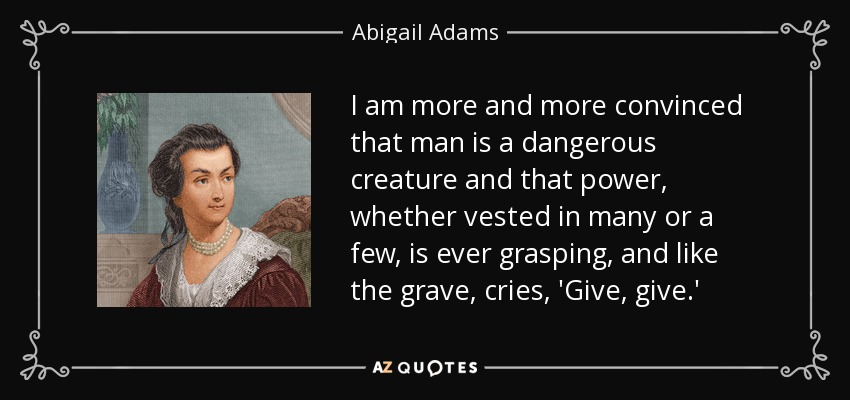 I am more and more convinced that man is a dangerous creature and that power, whether vested in many or a few, is ever grasping, and like the grave, cries, 'Give, give.' - Abigail Adams