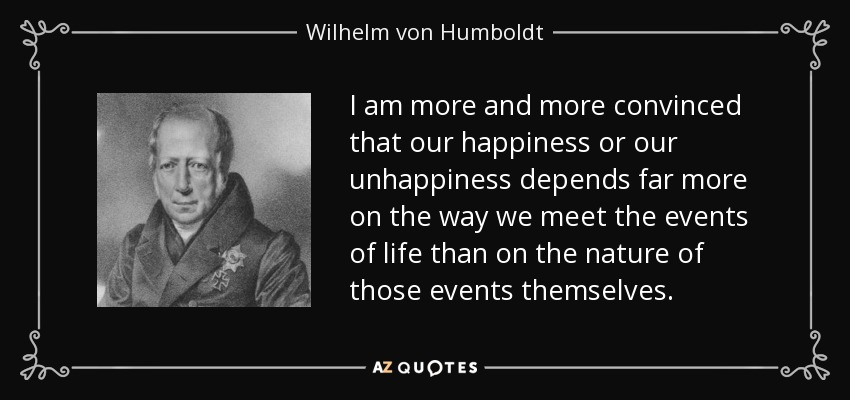 I am more and more convinced that our happiness or our unhappiness depends far more on the way we meet the events of life than on the nature of those events themselves. - Wilhelm von Humboldt