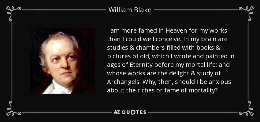 I am more famed in Heaven for my works than I could well conceive. In my brain are studies & chambers filled with books & pictures of old, which I wrote and painted in ages of Eternity before my mortal life; and whose works are the delight & study of Archangels. Why, then, should I be anxious about the riches or fame of mortality? - William Blake