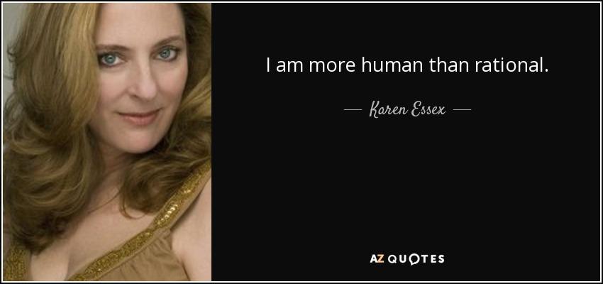 I am more human than rational. - Karen Essex