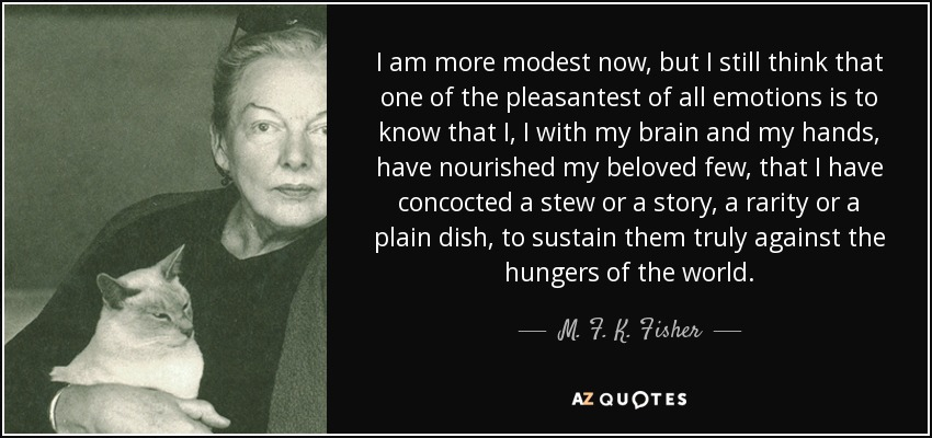 I am more modest now, but I still think that one of the pleasantest of all emotions is to know that I, I with my brain and my hands, have nourished my beloved few, that I have concocted a stew or a story, a rarity or a plain dish, to sustain them truly against the hungers of the world. - M. F. K. Fisher