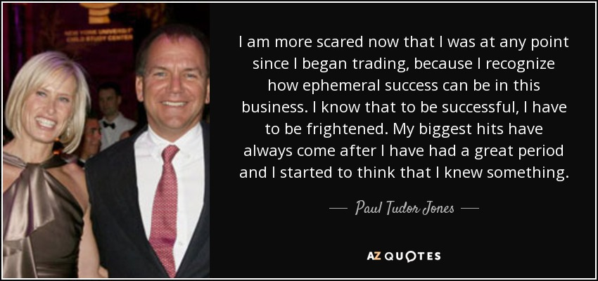 I am more scared now that I was at any point since I began trading, because I recognize how ephemeral success can be in this business. I know that to be successful, I have to be frightened. My biggest hits have always come after I have had a great period and I started to think that I knew something. - Paul Tudor Jones