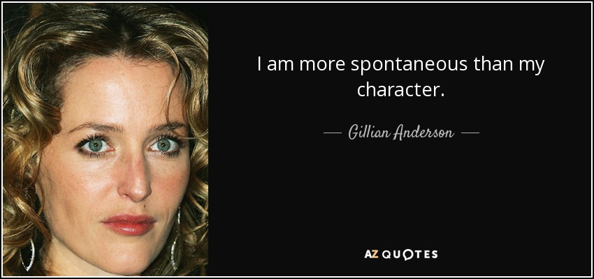 I am more spontaneous than my character. - Gillian Anderson