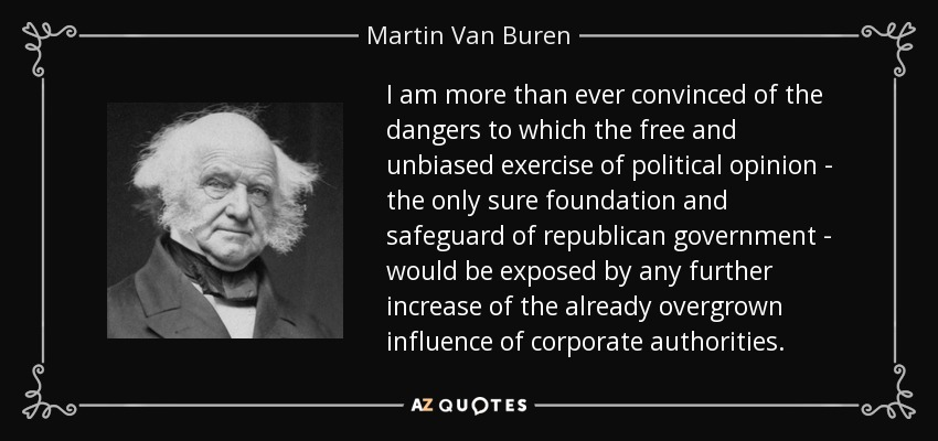 I am more than ever convinced of the dangers to which the free and unbiased exercise of political opinion - the only sure foundation and safeguard of republican government - would be exposed by any further increase of the already overgrown influence of corporate authorities. - Martin Van Buren