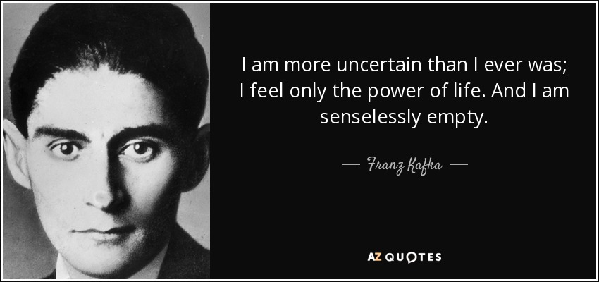I am more uncertain than I ever was; I feel only the power of life. And I am senselessly empty. - Franz Kafka
