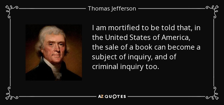 I am mortified to be told that, in the United States of America, the sale of a book can become a subject of inquiry, and of criminal inquiry too. - Thomas Jefferson