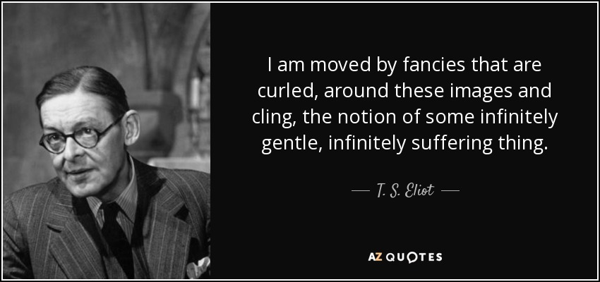 I am moved by fancies that are curled, around these images and cling, the notion of some infinitely gentle, infinitely suffering thing. - T. S. Eliot
