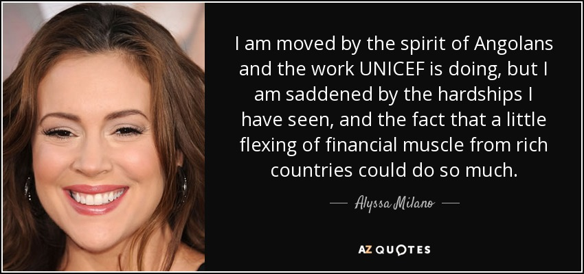 I am moved by the spirit of Angolans and the work UNICEF is doing, but I am saddened by the hardships I have seen, and the fact that a little flexing of financial muscle from rich countries could do so much. - Alyssa Milano