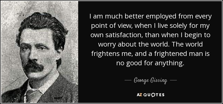 I am much better employed from every point of view, when I live solely for my own satisfaction, than when I begin to worry about the world. The world frightens me, and a frightened man is no good for anything. - George Gissing