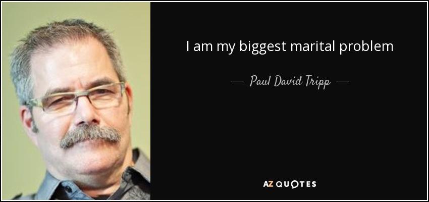 I am my biggest marital problem - Paul David Tripp