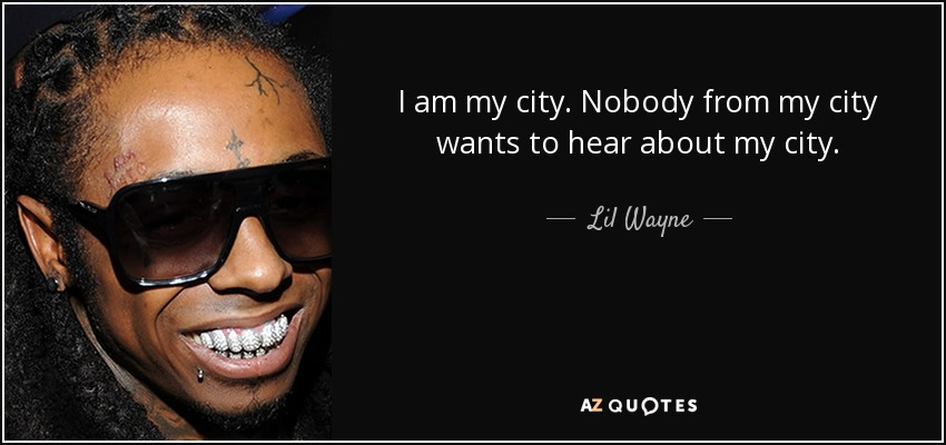 I am my city. Nobody from my city wants to hear about my city. - Lil Wayne