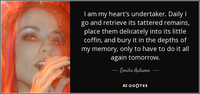 I am my heart's undertaker. Daily I go and retrieve its tattered remains, place them delicately into its little coffin, and bury it in the depths of my memory, only to have to do it all again tomorrow. - Emilie Autumn