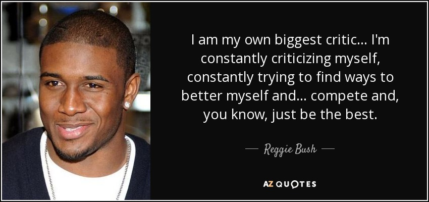 I am my own biggest critic ... I'm constantly criticizing myself, constantly trying to find ways to better myself and ... compete and, you know, just be the best. - Reggie Bush