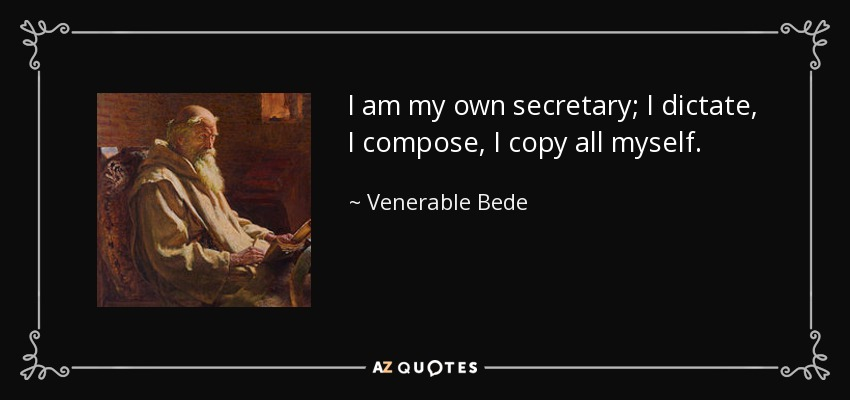 I am my own secretary; I dictate, I compose, I copy all myself. - Venerable Bede