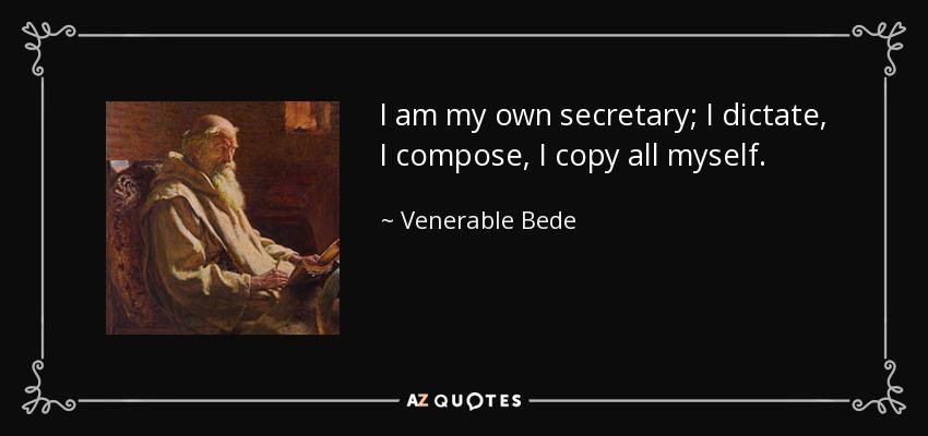 I am my own secretary; I dictate, I compose, I copy all myself. - Venerable Bede