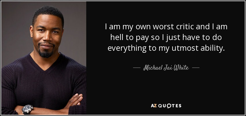 I am my own worst critic and I am hell to pay so I just have to do everything to my utmost ability. - Michael Jai White