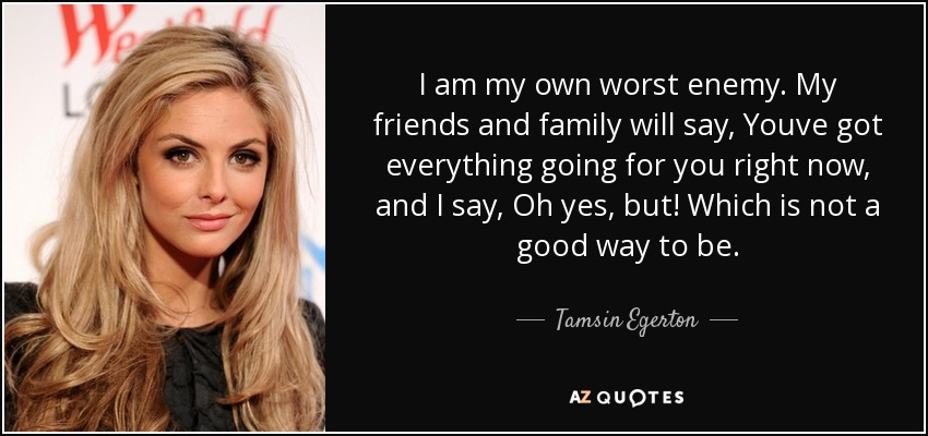 I am my own worst enemy. My friends and family will say, Youve got everything going for you right now, and I say, Oh yes, but! Which is not a good way to be. - Tamsin Egerton