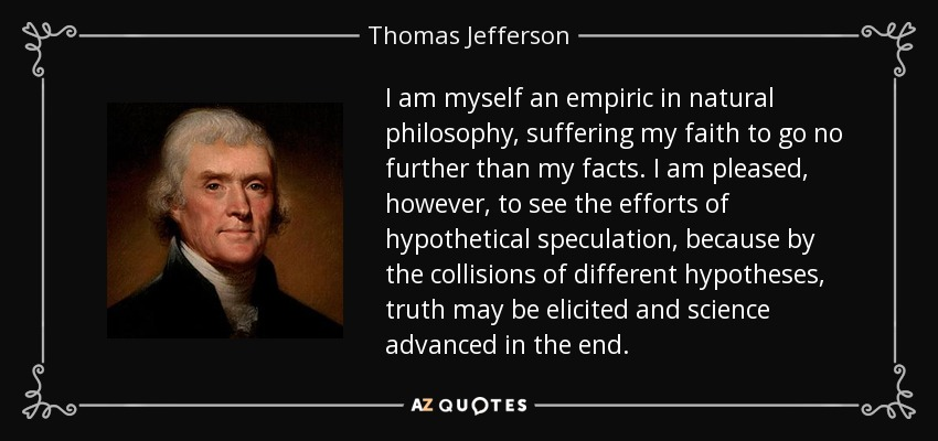 I am myself an empiric in natural philosophy, suffering my faith to go no further than my facts. I am pleased, however, to see the efforts of hypothetical speculation, because by the collisions of different hypotheses, truth may be elicited and science advanced in the end. - Thomas Jefferson