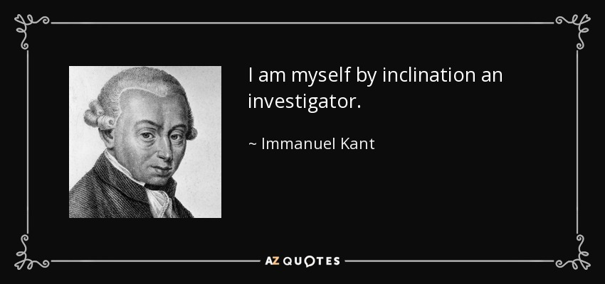 I am myself by inclination an investigator. - Immanuel Kant