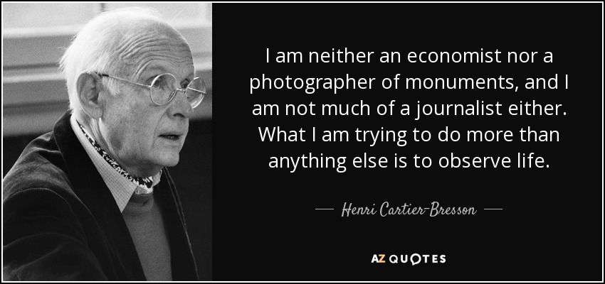 I am neither an economist nor a photographer of monuments, and I am not much of a journalist either. What I am trying to do more than anything else is to observe life. - Henri Cartier-Bresson
