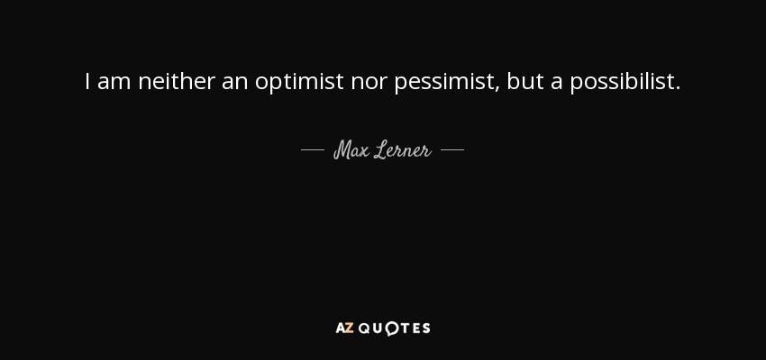 I am neither an optimist nor pessimist, but a possibilist. - Max Lerner