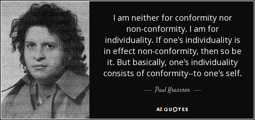 I am neither for conformity nor non-conformity. I am for individuality. If one's individuality is in effect non-conformity, then so be it. But basically, one's individuality consists of conformity--to one's self. - Paul Krassner