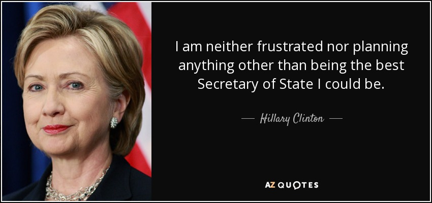 I am neither frustrated nor planning anything other than being the best Secretary of State I could be. - Hillary Clinton