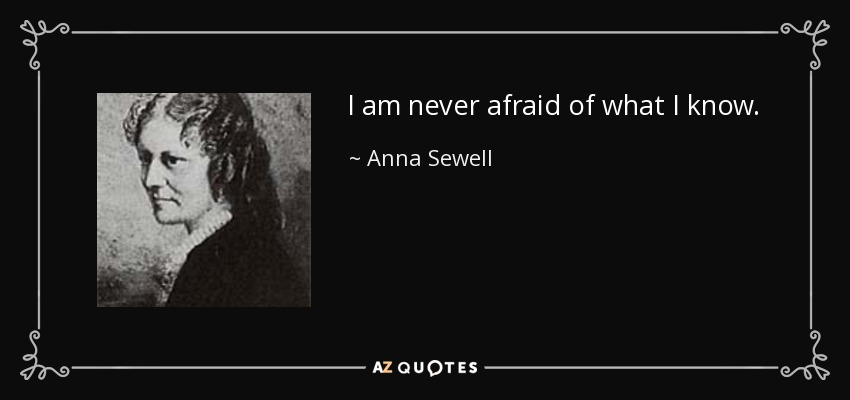 I am never afraid of what I know. - Anna Sewell