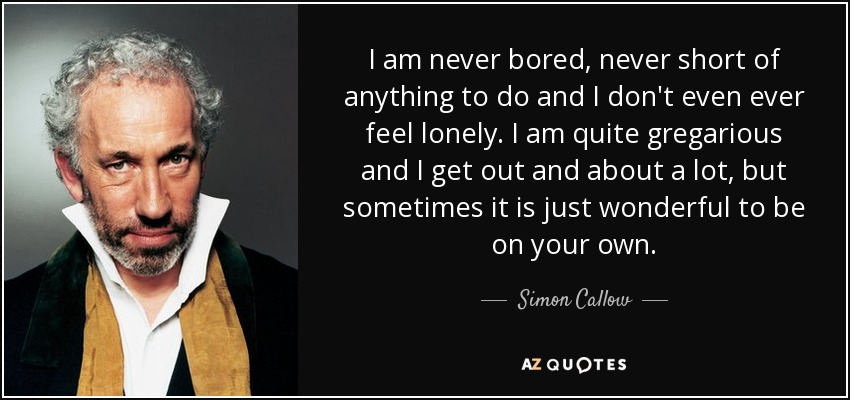 I am never bored, never short of anything to do and I don't even ever feel lonely. I am quite gregarious and I get out and about a lot, but sometimes it is just wonderful to be on your own. - Simon Callow