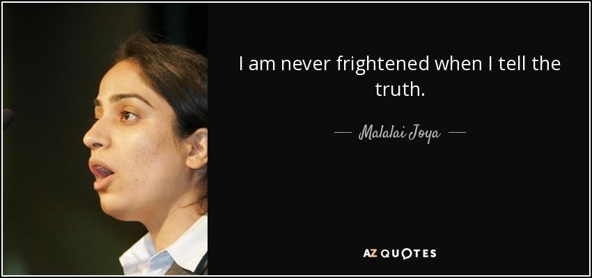I am never frightened when I tell the truth. - Malalai Joya