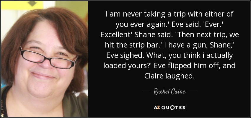 I am never taking a trip with either of you ever again.' Eve said. 'Ever.' Excellent' Shane said. 'Then next trip, we hit the strip bar.' I have a gun, Shane,' Eve sighed. What, you think i actually loaded yours?' Eve flipped him off, and Claire laughed. - Rachel Caine
