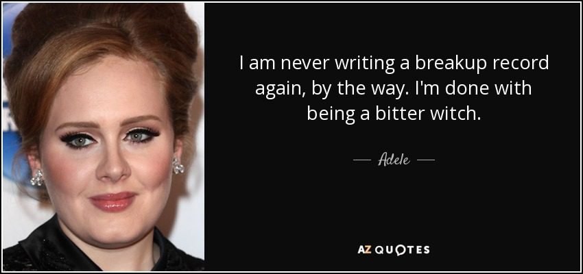 I am never writing a breakup record again, by the way. I'm done with being a bitter witch. - Adele