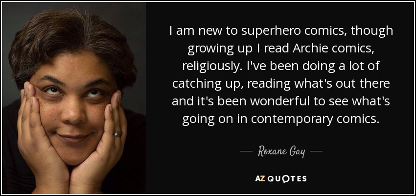 I am new to superhero comics, though growing up I read Archie comics, religiously. I've been doing a lot of catching up, reading what's out there and it's been wonderful to see what's going on in contemporary comics. - Roxane Gay