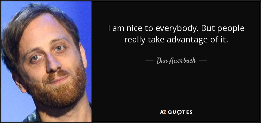 I am nice to everybody. But people really take advantage of it. - Dan Auerbach