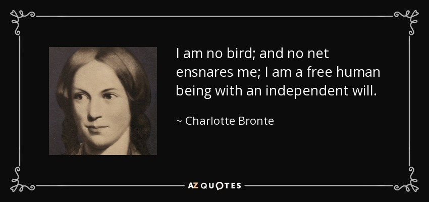 I am no bird; and no net ensnares me; I am a free human being with an independent will. - Charlotte Bronte