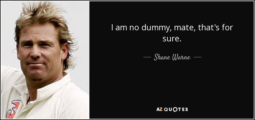 I am no dummy, mate, that's for sure. - Shane Warne