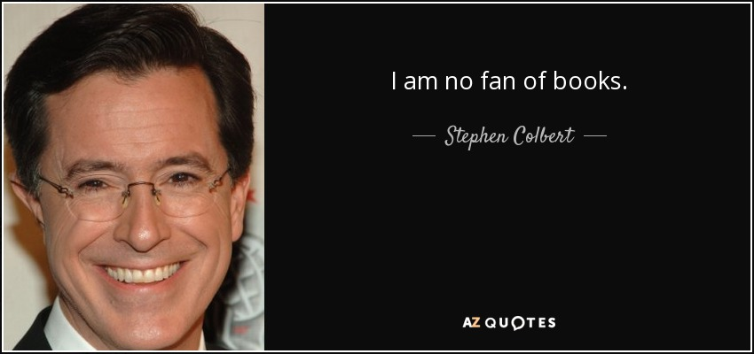 I am no fan of books. - Stephen Colbert
